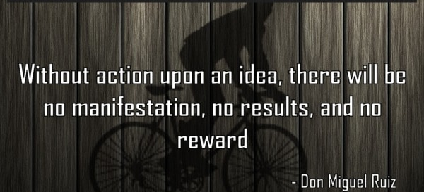 Without action upon an idea, there is no reward.